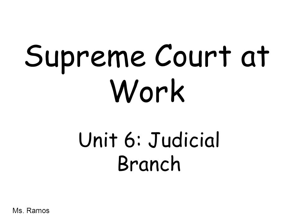 Supreme Court at Work Unit 6: Judicial Branch Ms. Ramos