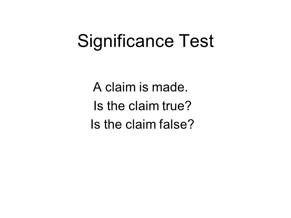 Significance Test A claim is made. Is the claim true Is the claim false