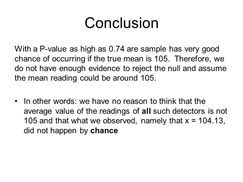 Conclusion With a P-value as high as 0.74 are sample has very good chance of occurring if the true mean is 105.