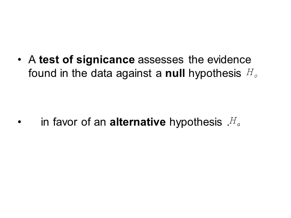 A test of signicance assesses the evidence found in the data against a null hypothesis in favor of an alternative hypothesis.