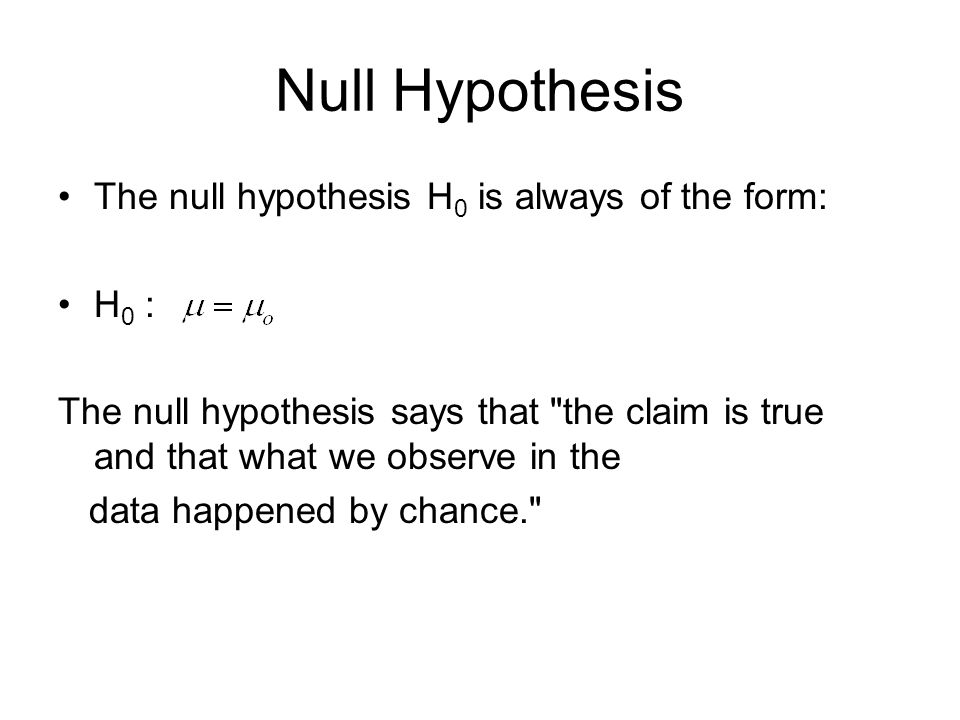 Null Hypothesis The null hypothesis H 0 is always of the form: H 0 : The null hypothesis says that the claim is true and that what we observe in the data happened by chance.