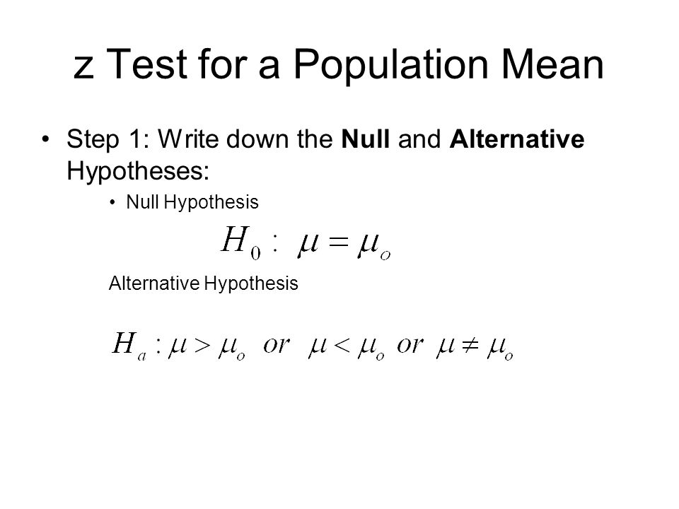 z Test for a Population Mean Step 1: Write down the Null and Alternative Hypotheses: Null Hypothesis Alternative Hypothesis