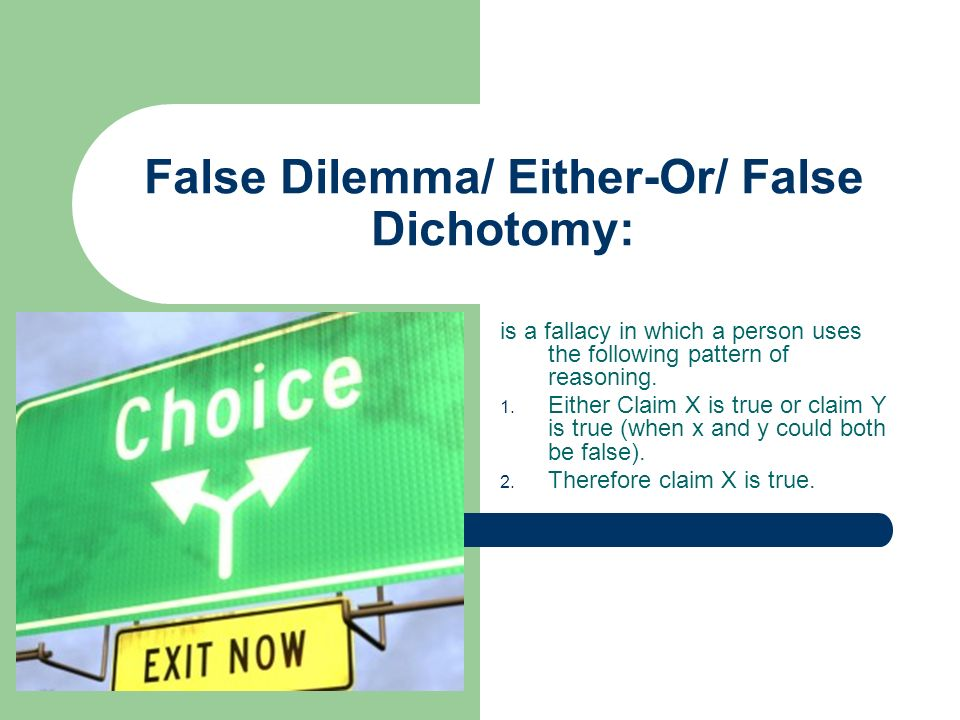 false dilemma/ either-or/ false dichotomy: is a fallacy in which a