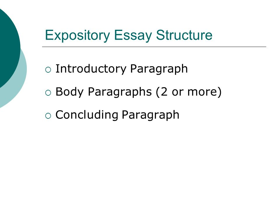 Expository Essay Structure  Introductory Paragraph  Body Paragraphs (2 or more)  Concluding Paragraph