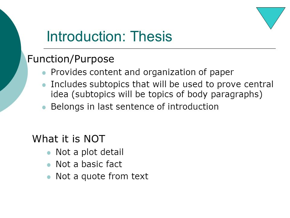 Introduction: Thesis What it is NOT Not a plot detail Not a basic fact Not a quote from text Function/Purpose Provides content and organization of paper Includes subtopics that will be used to prove central idea (subtopics will be topics of body paragraphs) Belongs in last sentence of introduction