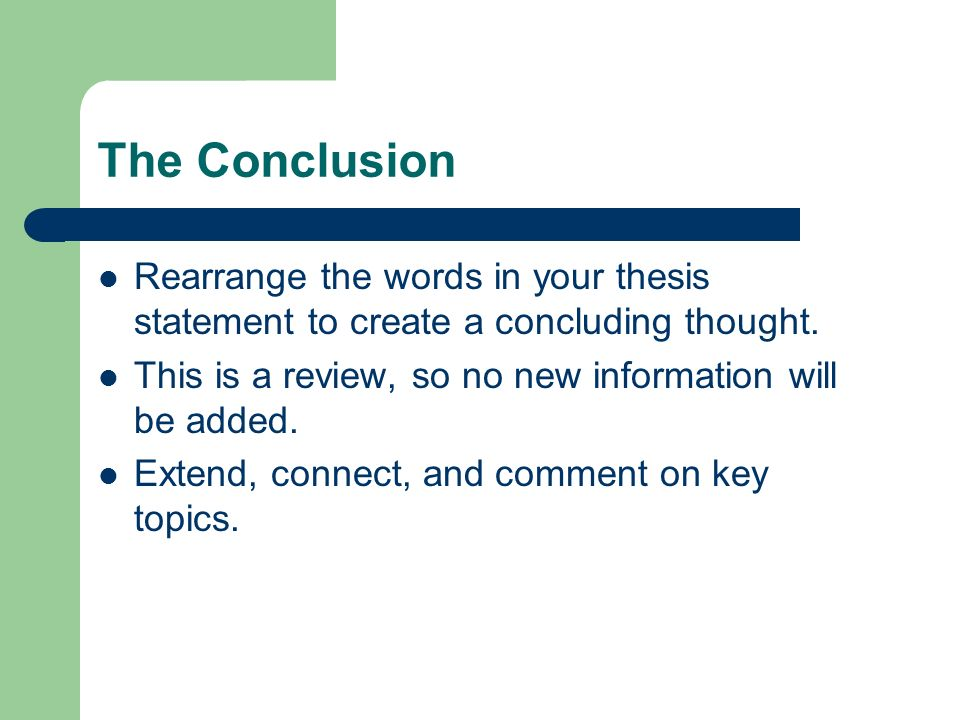 The Conclusion Rearrange the words in your thesis statement to create a concluding thought.