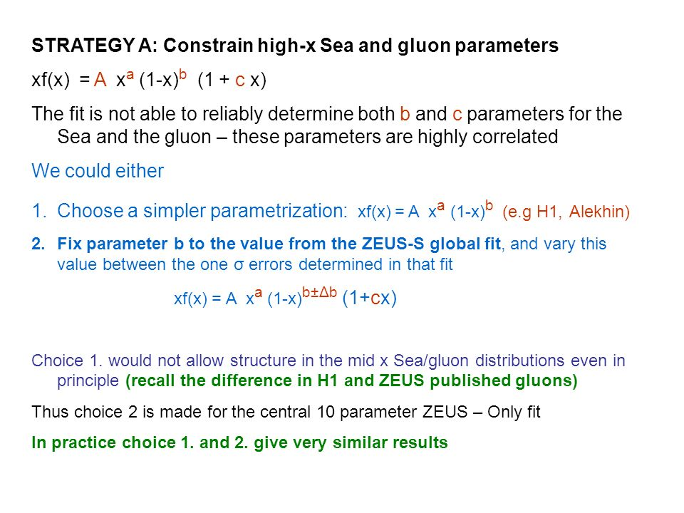 STRATEGY A: Constrain high-x Sea and gluon parameters xf(x) = A x a (1-x) b (1 + c x) The fit is not able to reliably determine both b and c parameters for the Sea and the gluon – these parameters are highly correlated We could either 1.Choose a simpler parametrization: xf(x) = A x a (1-x) b (e.g H1, Alekhin) 2.Fix parameter b to the value from the ZEUS-S global fit, and vary this value between the one σ errors determined in that fit xf(x) = A x a (1-x) b±Δb (1+cx) Choice 1.