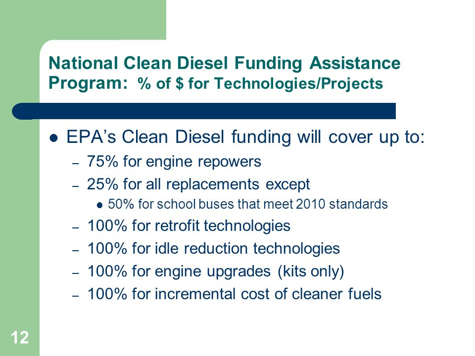 12 National Clean Diesel Funding Assistance Program: % of $ for Technologies/Projects EPA's Clean Diesel funding will cover up to: – 75% for engine repowers – 25% for all replacements except 50% for school buses that meet 2010 standards – 100% for retrofit technologies – 100% for idle reduction technologies – 100% for engine upgrades (kits only) – 100% for incremental cost of cleaner fuels