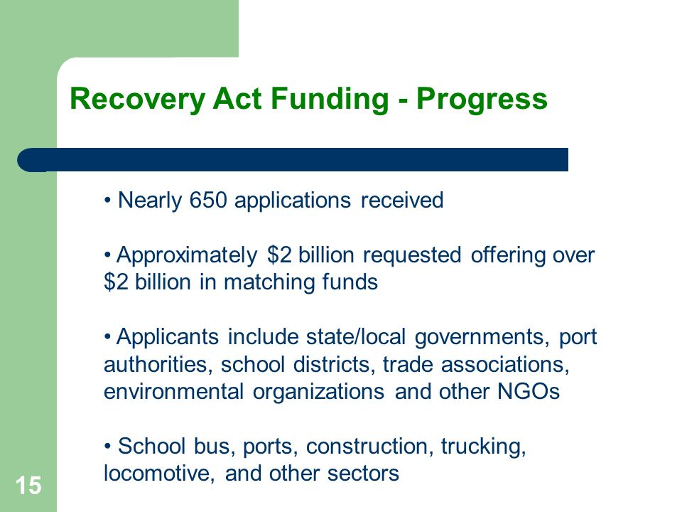 15 Nearly 650 applications received Approximately $2 billion requested offering over $2 billion in matching funds Applicants include state/local governments, port authorities, school districts, trade associations, environmental organizations and other NGOs School bus, ports, construction, trucking, locomotive, and other sectors Recovery Act Funding - Progress