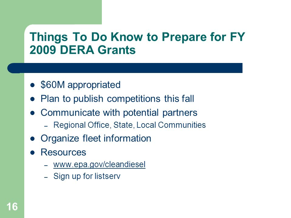 16 Things To Do Know to Prepare for FY 2009 DERA Grants $60M appropriated Plan to publish competitions this fall Communicate with potential partners – Regional Office, State, Local Communities Organize fleet information Resources –     – Sign up for listserv