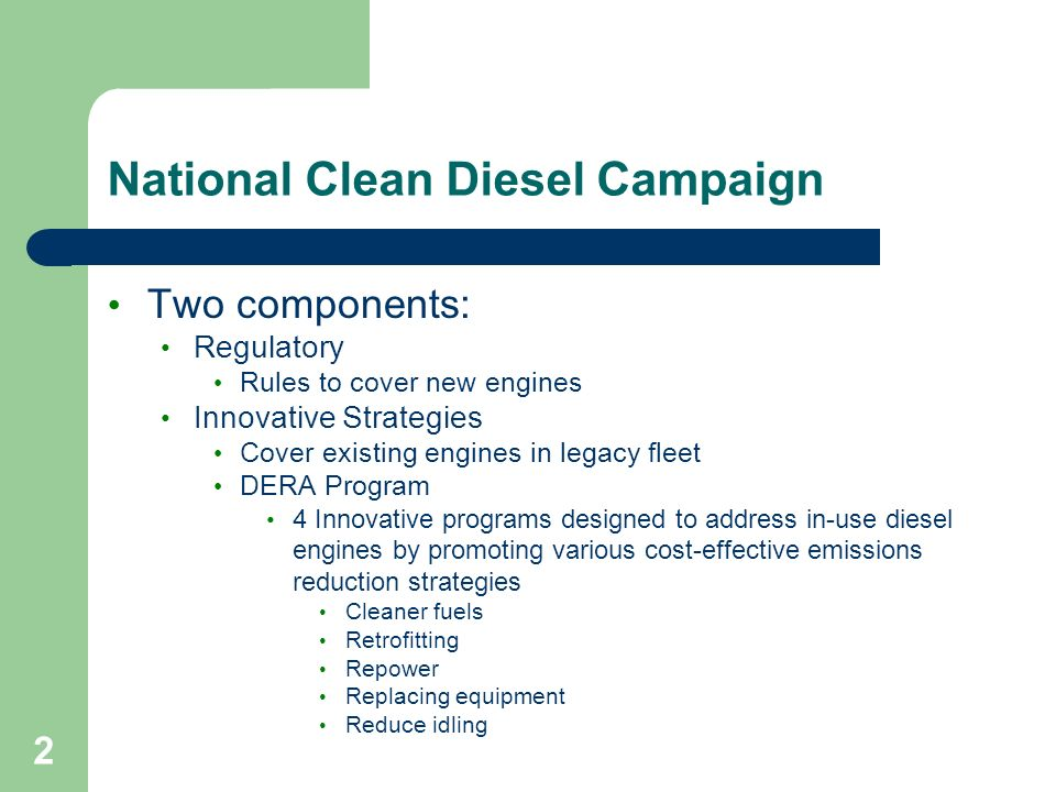2 National Clean Diesel Campaign Two components: Regulatory Rules to cover new engines Innovative Strategies Cover existing engines in legacy fleet DERA Program 4 Innovative programs designed to address in-use diesel engines by promoting various cost-effective emissions reduction strategies Cleaner fuels Retrofitting Repower Replacing equipment Reduce idling