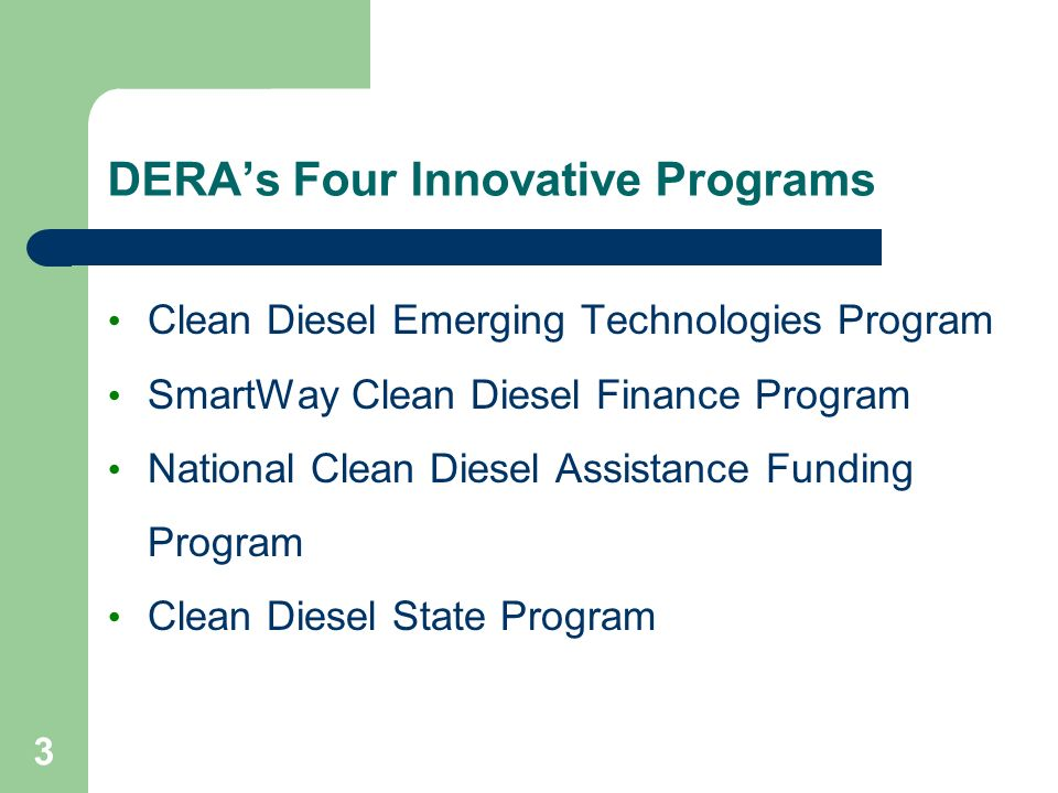 3 DERA's Four Innovative Programs Clean Diesel Emerging Technologies Program SmartWay Clean Diesel Finance Program National Clean Diesel Assistance Funding Program Clean Diesel State Program