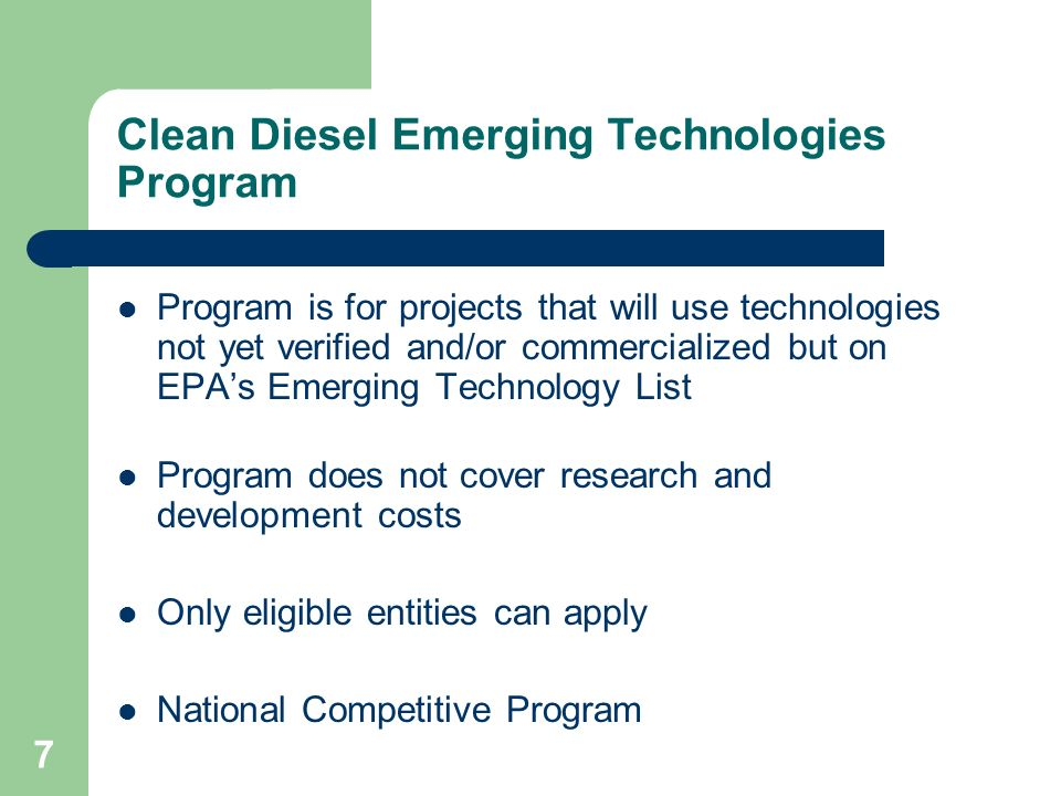 7 Clean Diesel Emerging Technologies Program Program is for projects that will use technologies not yet verified and/or commercialized but on EPA's Emerging Technology List Program does not cover research and development costs Only eligible entities can apply National Competitive Program