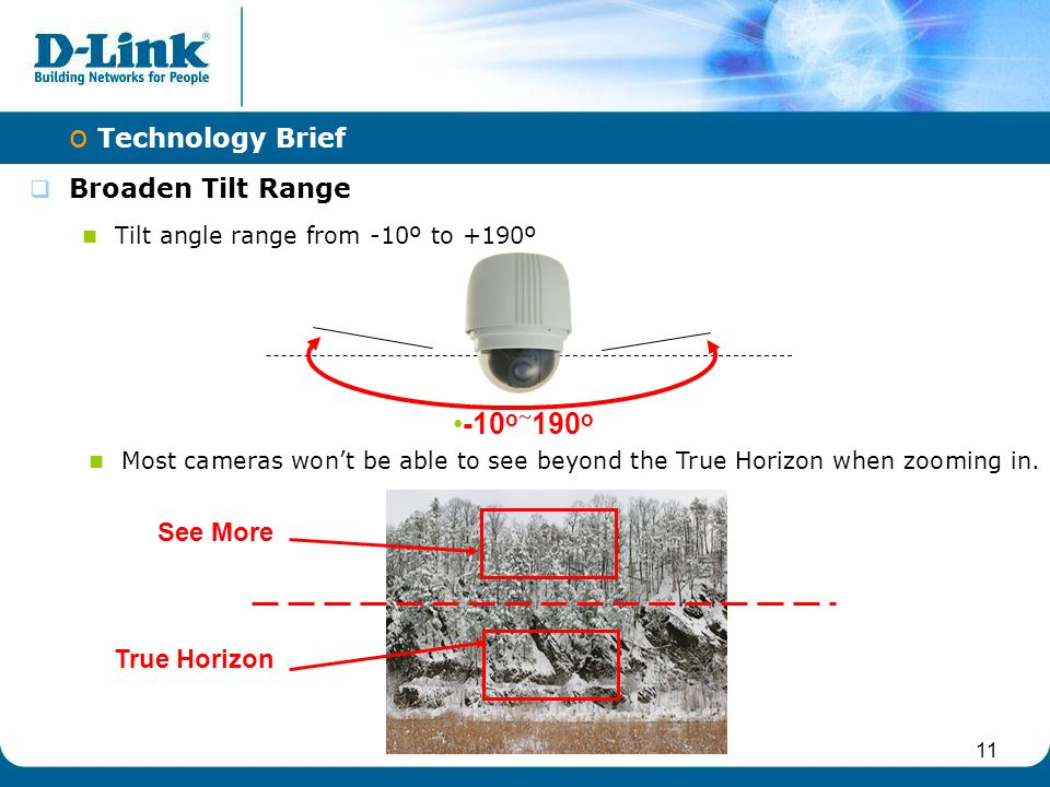 11  Broaden Tilt Range Tilt angle range from -10º to +190º o Technology Brief -10 o ~ 190 o Most cameras won't be able to see beyond the True Horizon when zooming in.