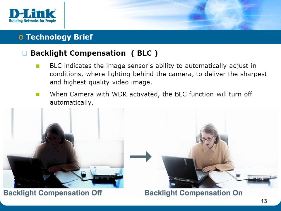 13  Backlight Compensation ( BLC ) BLC indicates the image sensor s ability to automatically adjust in conditions, where lighting behind the camera, to deliver the sharpest and highest quality video image.