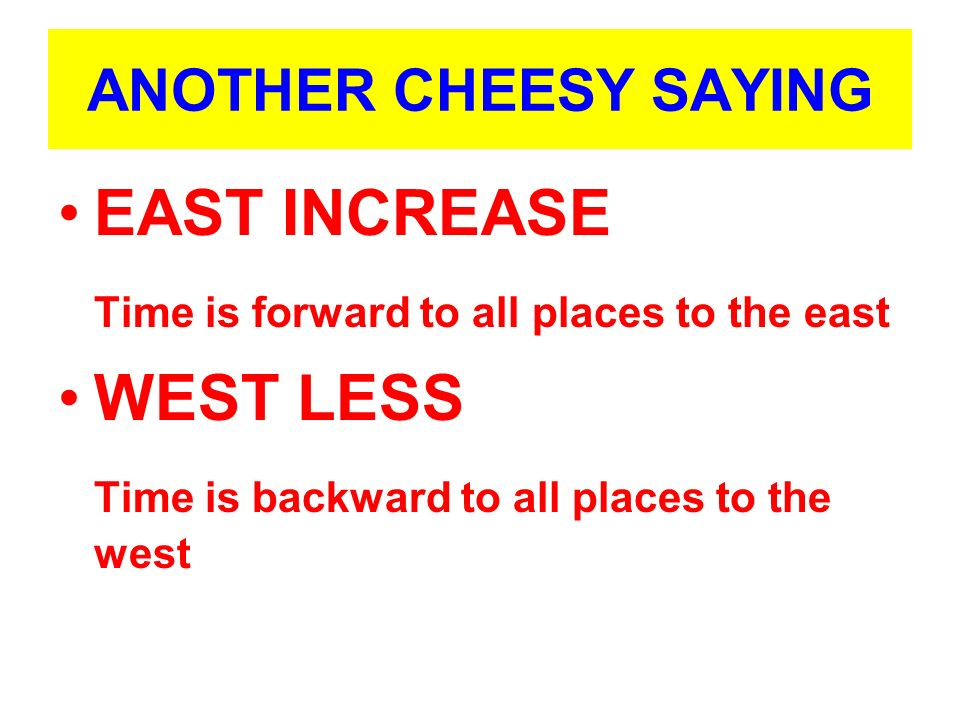 ANOTHER CHEESY SAYING EAST INCREASE Time is forward to all places to the east WEST LESS Time is backward to all places to the west