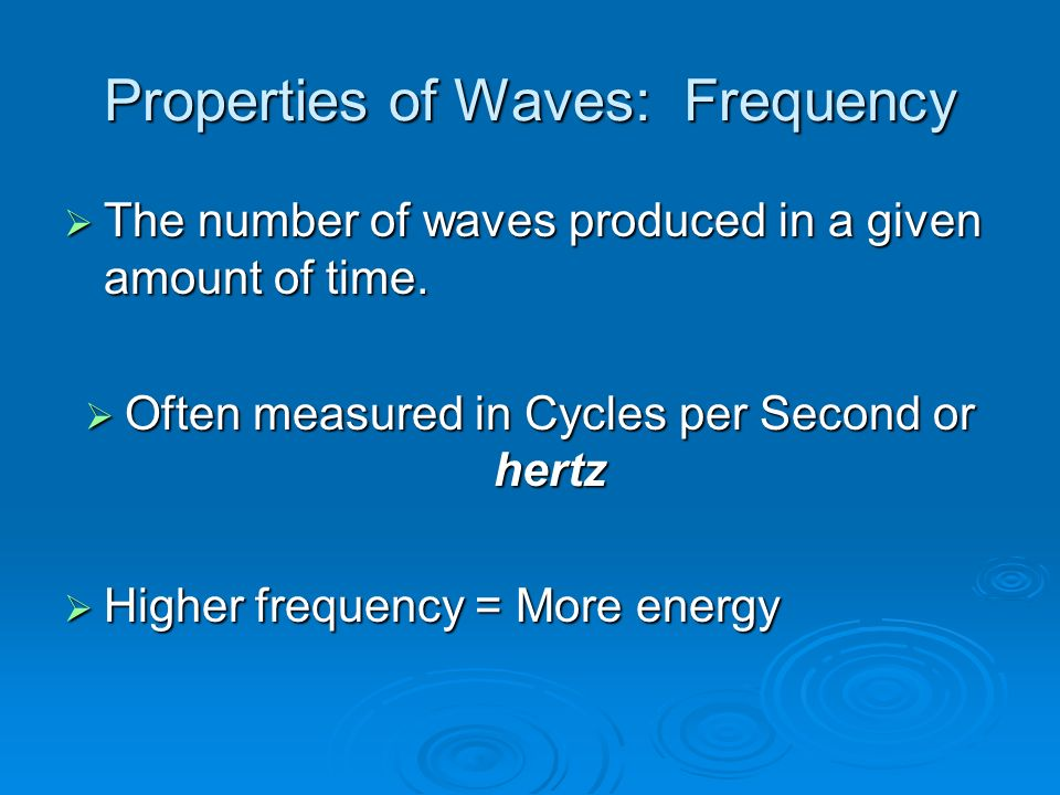 Properties of Waves: Frequency  The number of waves produced in a given amount of time.