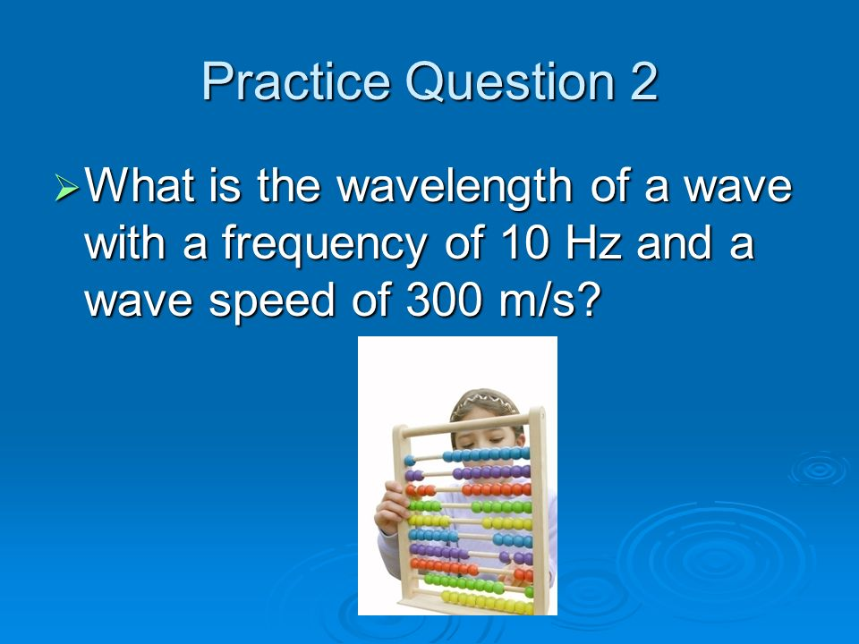 Practice Question 2  What is the wavelength of a wave with a frequency of 10 Hz and a wave speed of 300 m/s