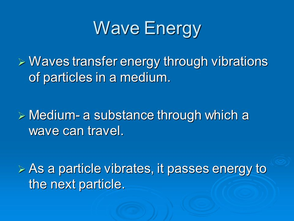 Wave Energy  Waves transfer energy through vibrations of particles in a medium.