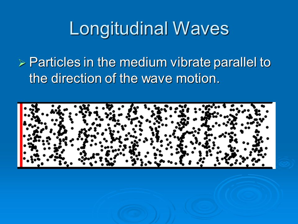 Longitudinal Waves  Particles in the medium vibrate parallel to the direction of the wave motion.