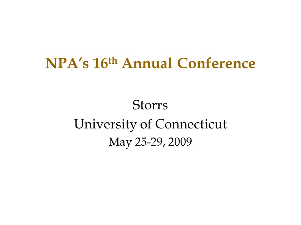 NPA's 16 th Annual Conference Storrs University of Connecticut May 25-29, 2009