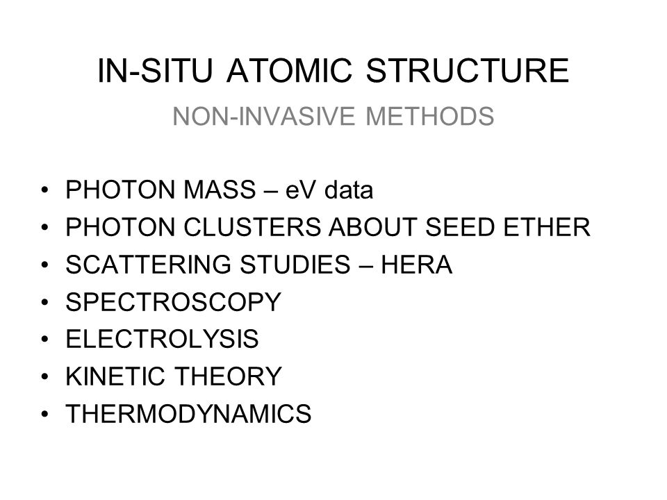 IN-SITU ATOMIC STRUCTURE NON-INVASIVE METHODS PHOTON MASS – eV data PHOTON CLUSTERS ABOUT SEED ETHER SCATTERING STUDIES – HERA SPECTROSCOPY ELECTROLYSIS KINETIC THEORY THERMODYNAMICS