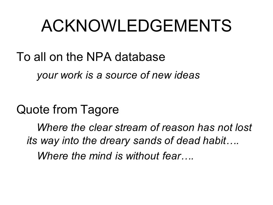 ACKNOWLEDGEMENTS To all on the NPA database your work is a source of new ideas Quote from Tagore Where the clear stream of reason has not lost its way into the dreary sands of dead habit….