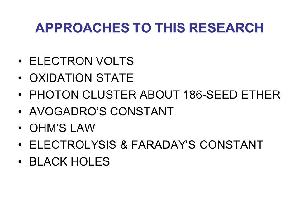 APPROACHES TO THIS RESEARCH ELECTRON VOLTS OXIDATION STATE PHOTON CLUSTER ABOUT 186-SEED ETHER AVOGADRO'S CONSTANT OHM'S LAW ELECTROLYSIS & FARADAY'S CONSTANT BLACK HOLES