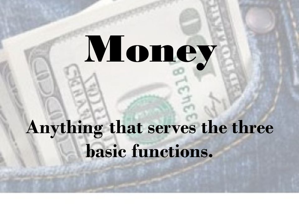 Anything that serves the three basic functions. Money