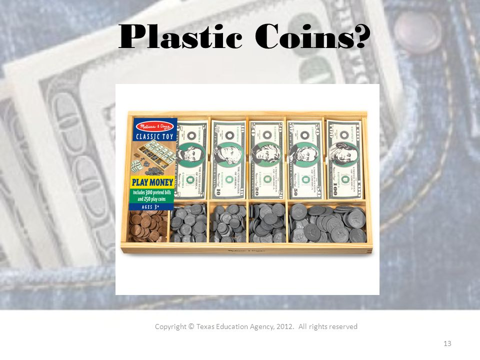 Plastic Coins Copyright © Texas Education Agency, All rights reserved 13