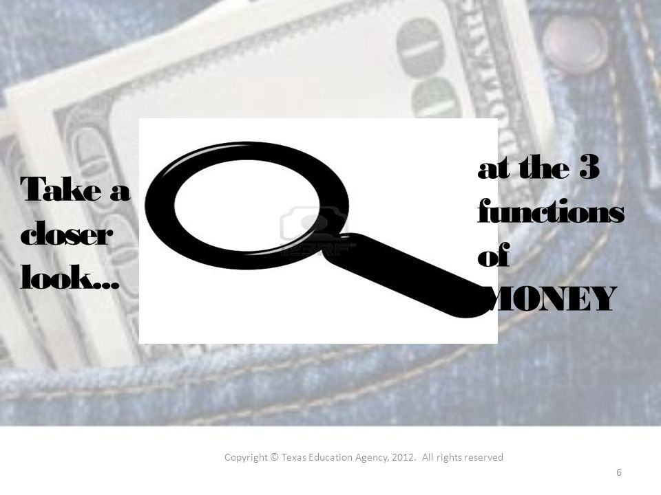 Take a closer look... at the 3 functions of MONEY Copyright © Texas Education Agency,