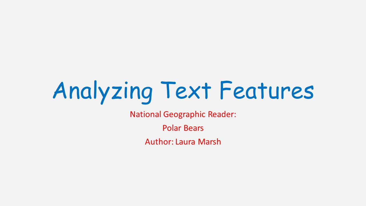 Analyzing Text Features National Geographic Reader: Polar Bears Author: Laura Marsh