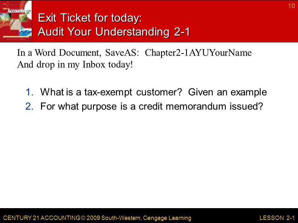 CENTURY 21 ACCOUNTING © 2009 South-Western, Cengage Learning Exit Ticket for today: Audit Your Understanding What is a tax-exempt customer.