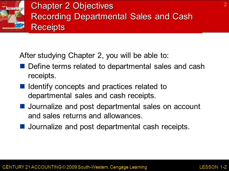 CENTURY 21 ACCOUNTING © 2009 South-Western, Cengage Learning Chapter 2 Objectives Recording Departmental Sales and Cash Receipts After studying Chapter 2, you will be able to: Define terms related to departmental sales and cash receipts.