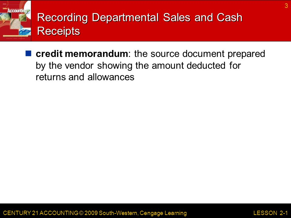 CENTURY 21 ACCOUNTING © 2009 South-Western, Cengage Learning Recording Departmental Sales and Cash Receipts credit memorandum: the source document prepared by the vendor showing the amount deducted for returns and allowances 3 LESSON 2-1