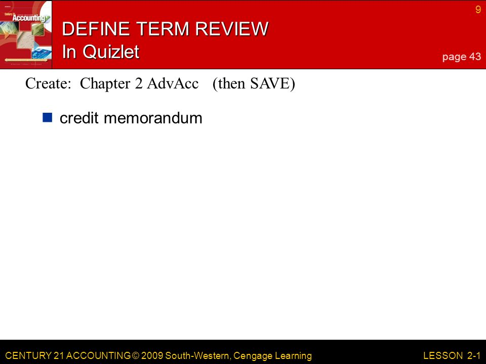 CENTURY 21 ACCOUNTING © 2009 South-Western, Cengage Learning 9 LESSON 2-1 DEFINE TERM REVIEW In Quizlet credit memorandum page 43 Create: Chapter 2 AdvAcc (then SAVE)