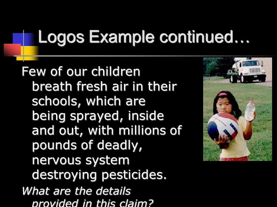 Logos Example continued… Few of our children breath fresh air in their schools, which are being sprayed, inside and out, with millions of pounds of deadly, nervous system destroying pesticides.