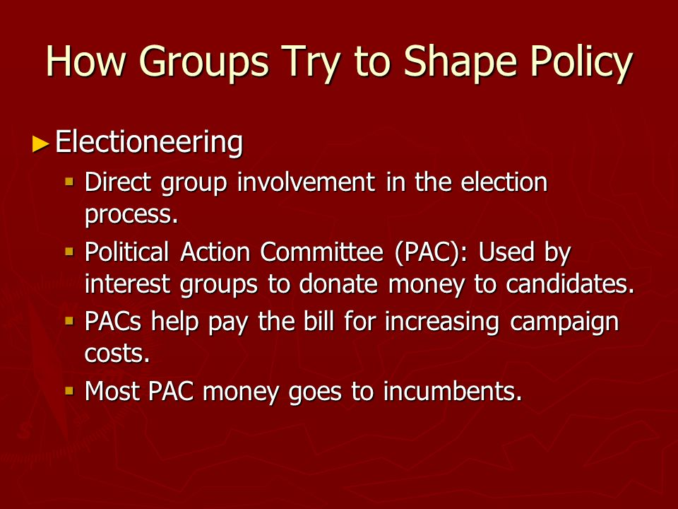 How Groups Try to Shape Policy ► Electioneering  Direct group involvement in the election process.