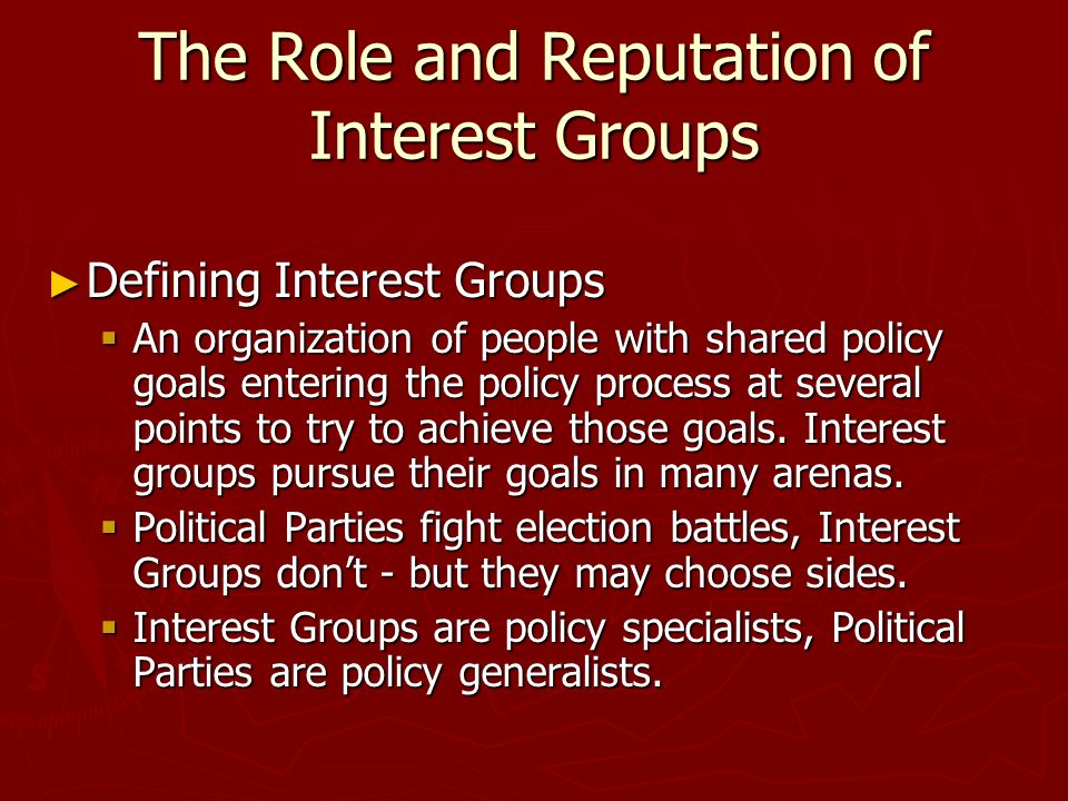 The Role and Reputation of Interest Groups ► Defining Interest Groups  An organization of people with shared policy goals entering the policy process at several points to try to achieve those goals.