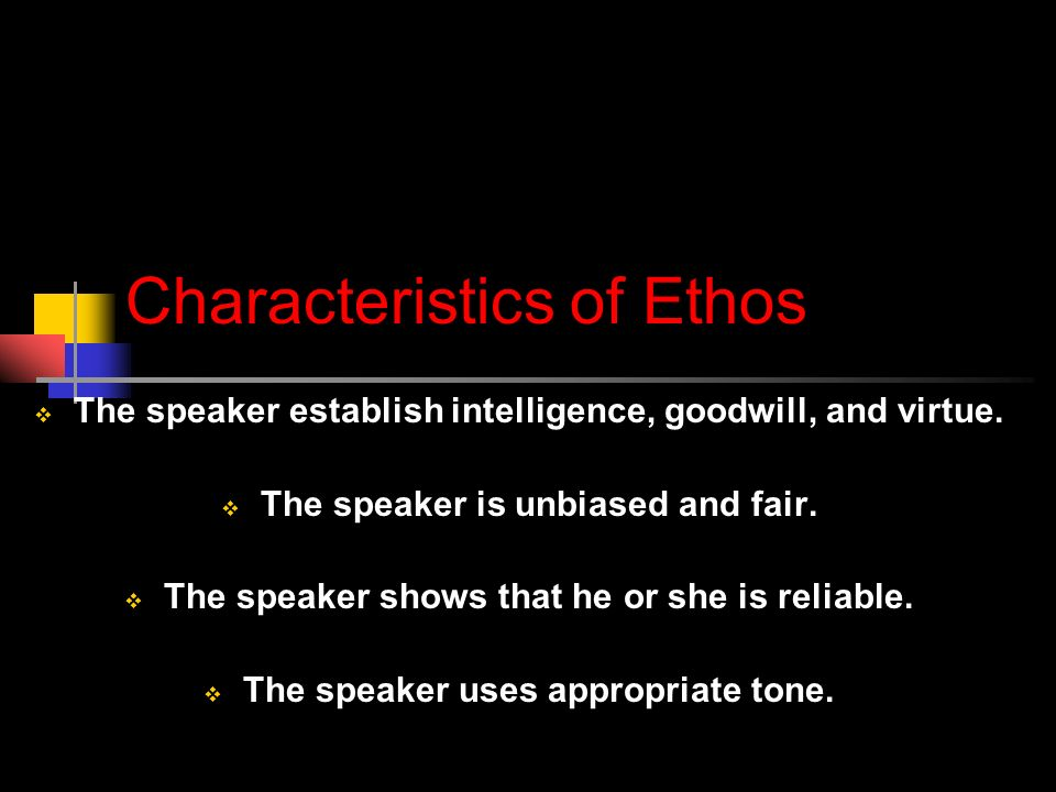 Characteristics of Ethos  The speaker establish intelligence, goodwill, and virtue.