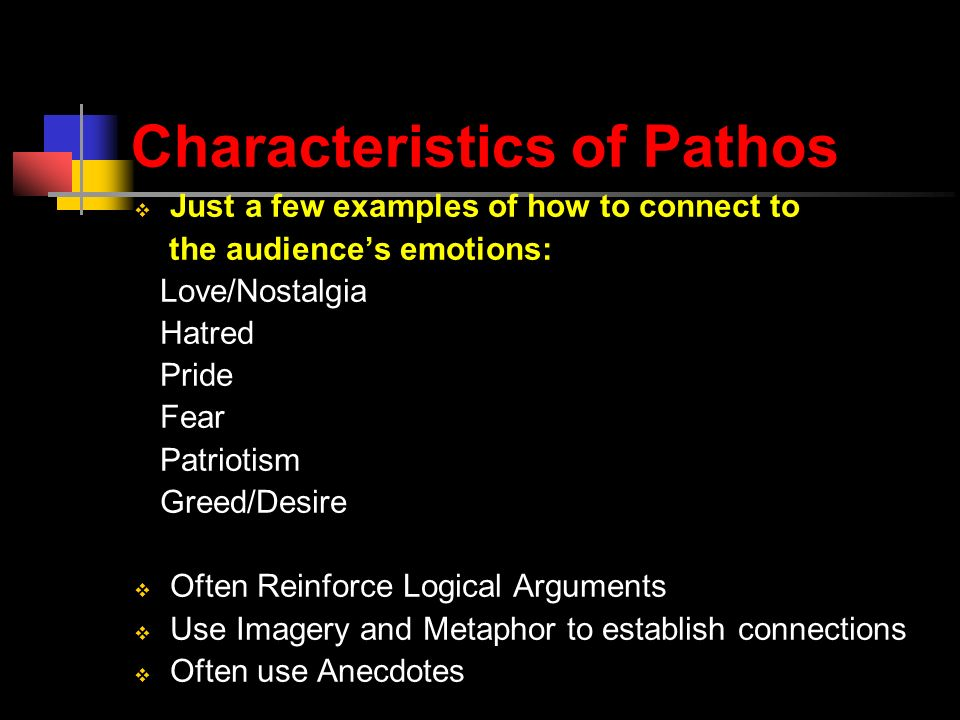 Characteristics of Pathos  Just a few examples of how to connect to the audience's emotions: Love/Nostalgia Hatred Pride Fear Patriotism Greed/Desire  Often Reinforce Logical Arguments  Use Imagery and Metaphor to establish connections  Often use Anecdotes