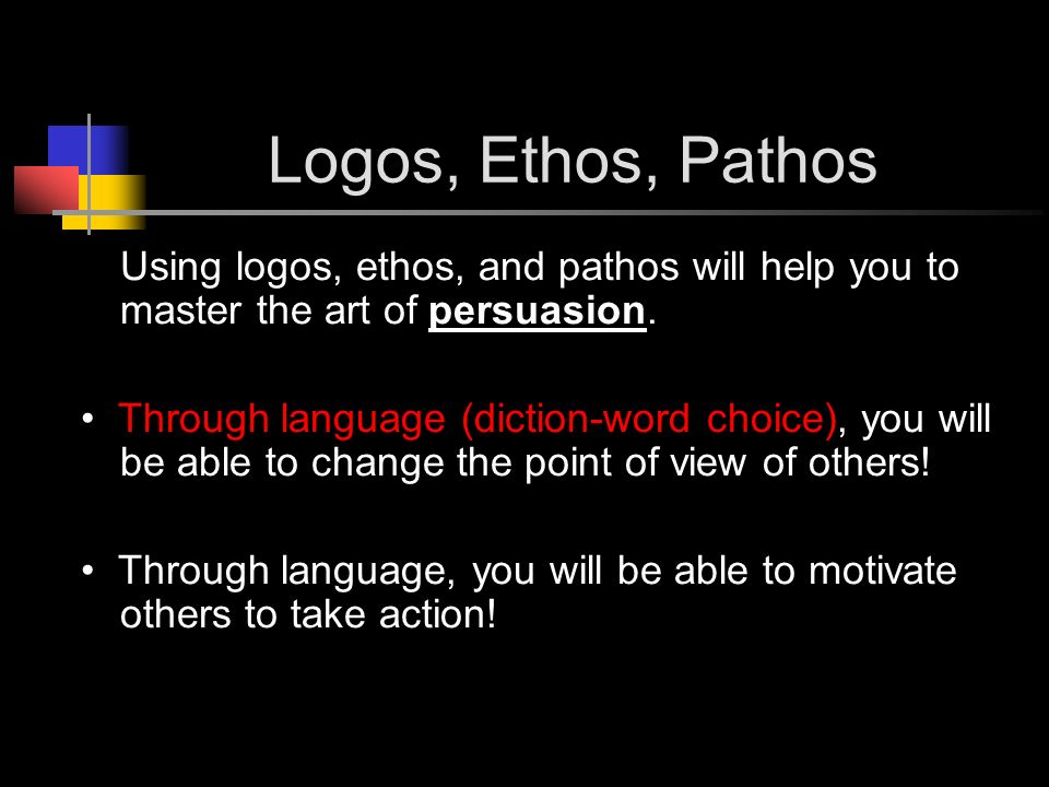 Logos, Ethos, Pathos Using logos, ethos, and pathos will help you to master the art of persuasion.
