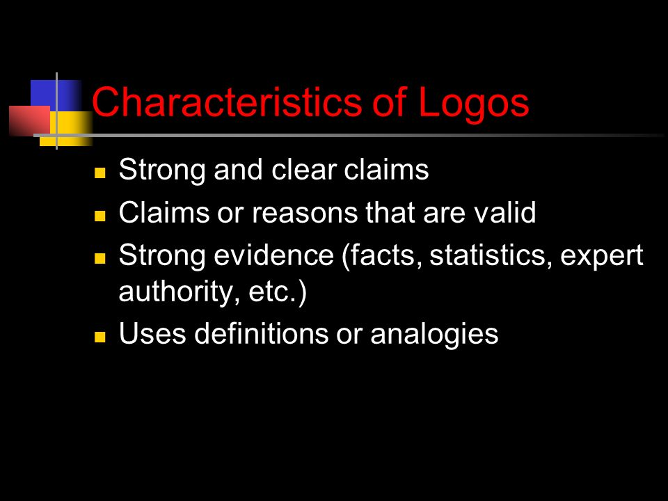 Characteristics of Logos Strong and clear claims Claims or reasons that are valid Strong evidence (facts, statistics, expert authority, etc.) Uses definitions or analogies