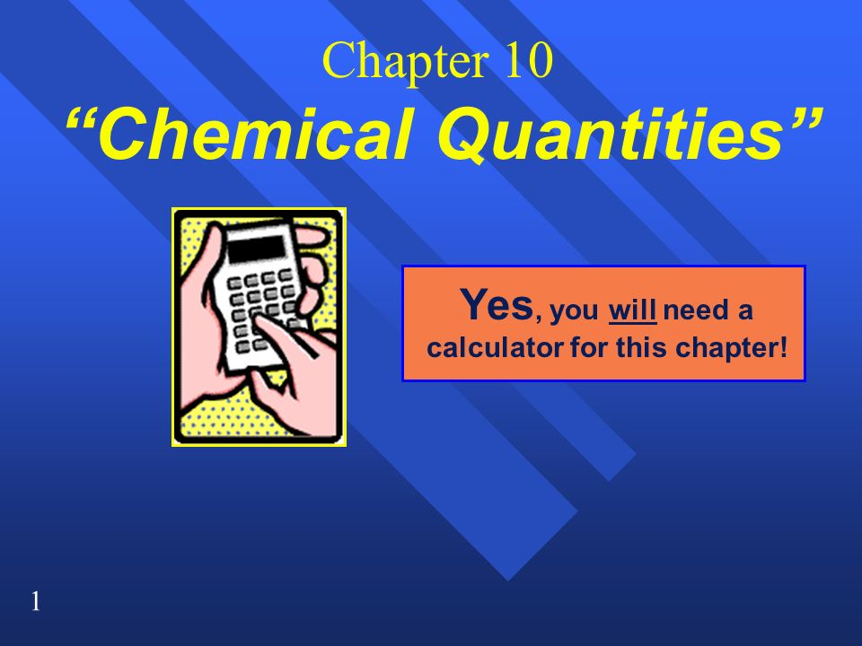 1 Chapter 10 Chemical Quantities Yes, you will need a calculator for this chapter!
