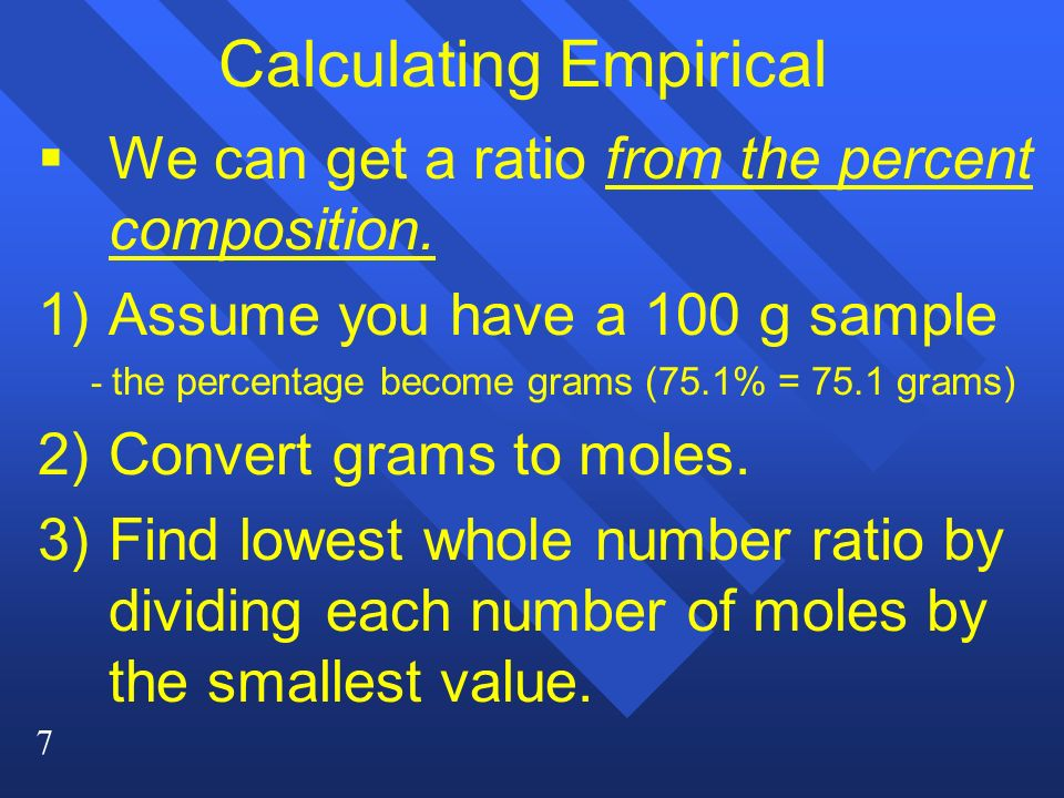7 Calculating Empirical   We can get a ratio from the percent composition.