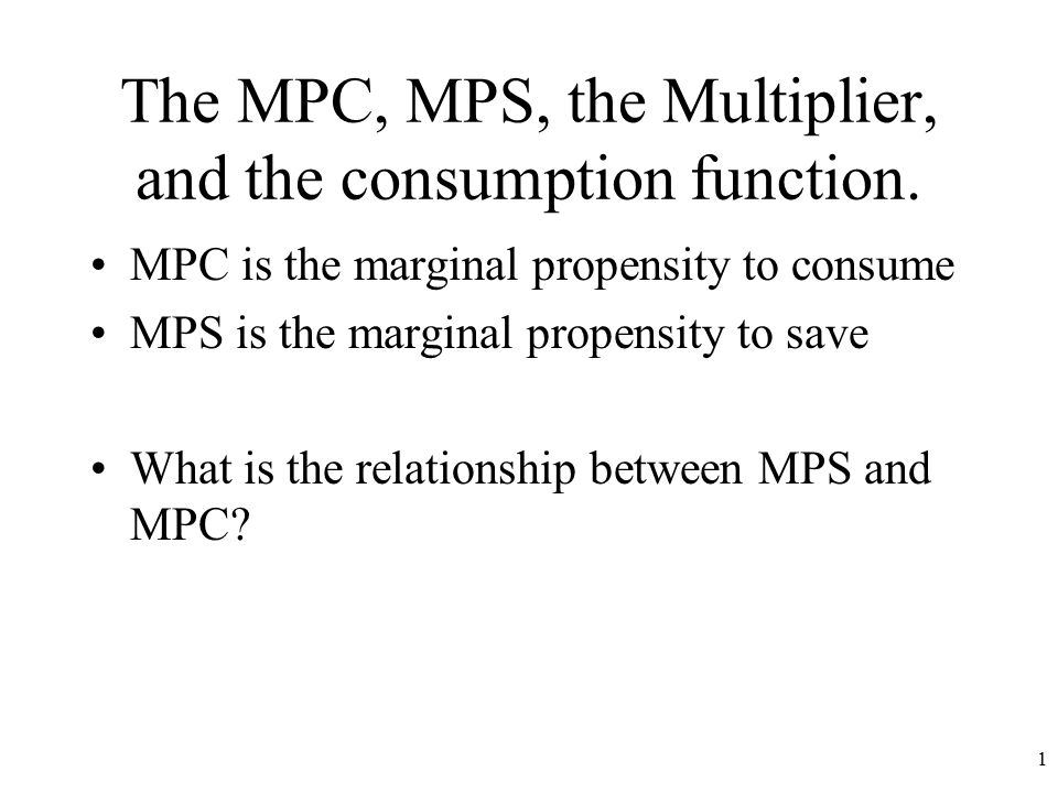 The MPC, MPS, the Multiplier, and the consumption function.