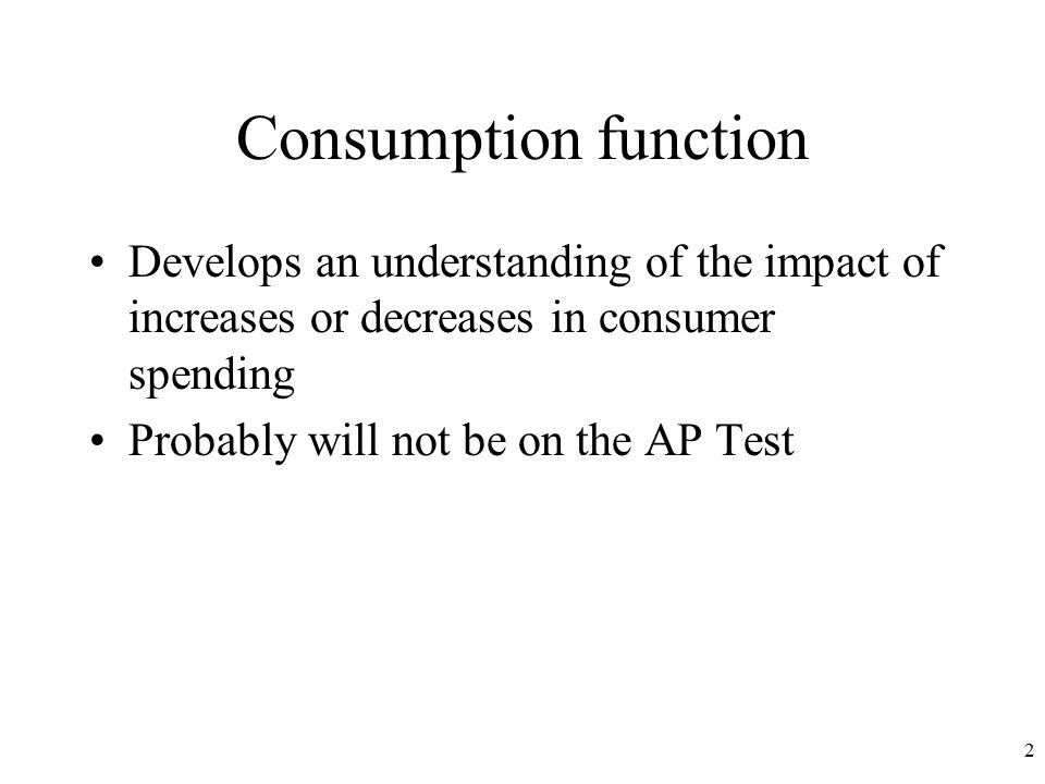Consumption function Develops an understanding of the impact of increases or decreases in consumer spending Probably will not be on the AP Test 2