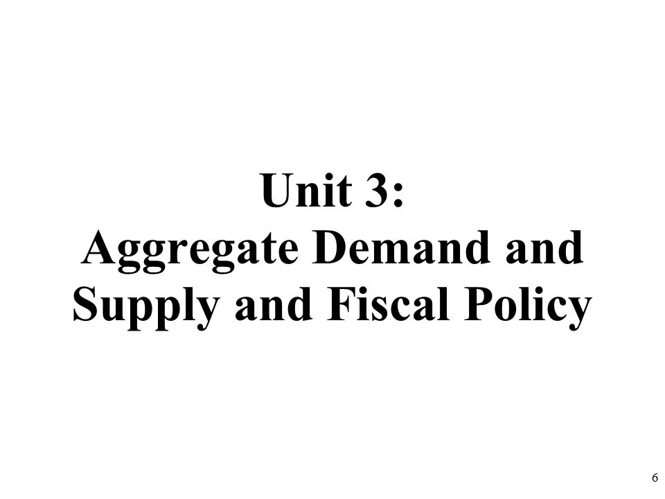 Unit 3: Aggregate Demand and Supply and Fiscal Policy 6