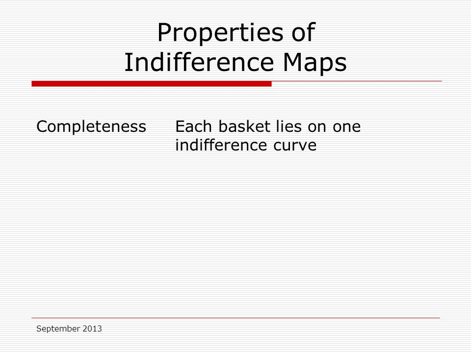 September 2013 Properties of Indifference Maps CompletenessEach basket lies on one indifference curve