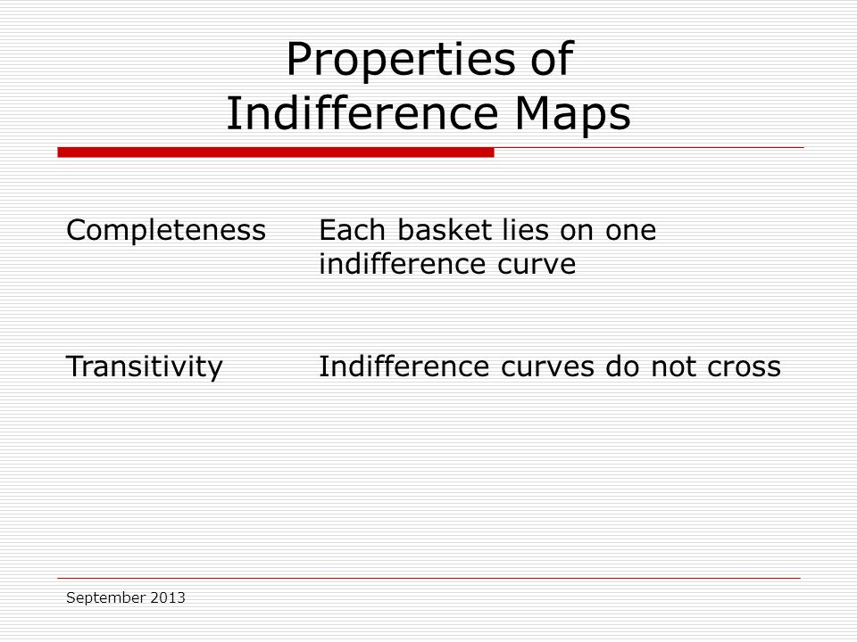 September 2013 Properties of Indifference Maps CompletenessEach basket lies on one indifference curve TransitivityIndifference curves do not cross